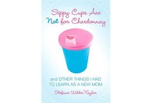 Sippy Cups Are Not for Chardonnay: And Other Things I Had to Learn as a New Mom by Stefanie Wilder-Taylor