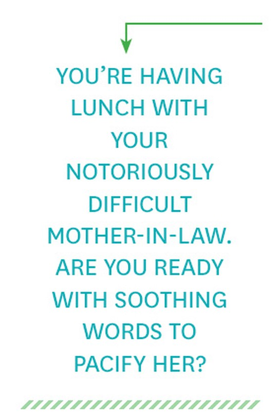 You're having lunch with your notoriously difficult mother-in-law. Are you ready with soothing words to pacify her?