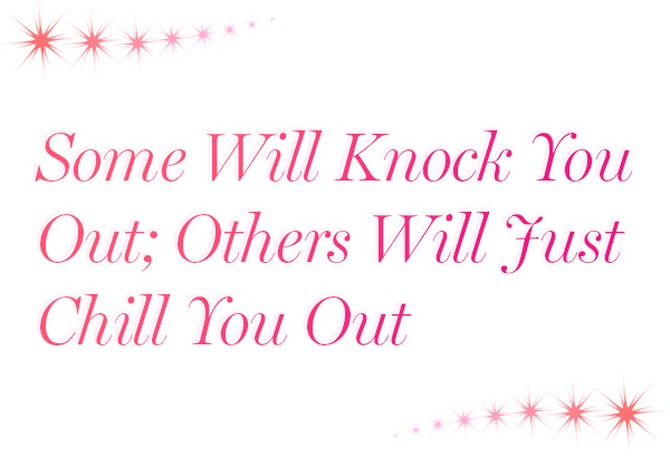 Some Will Knock You Out; Others Will Just Chill You Out