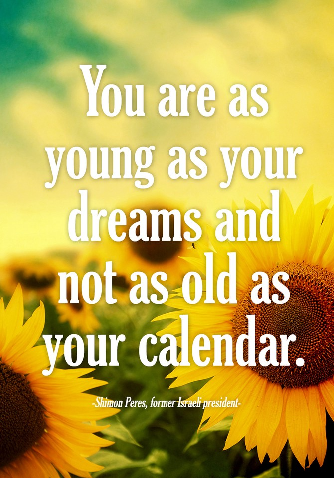 You are as young as your dreams and not as old as your calendar.