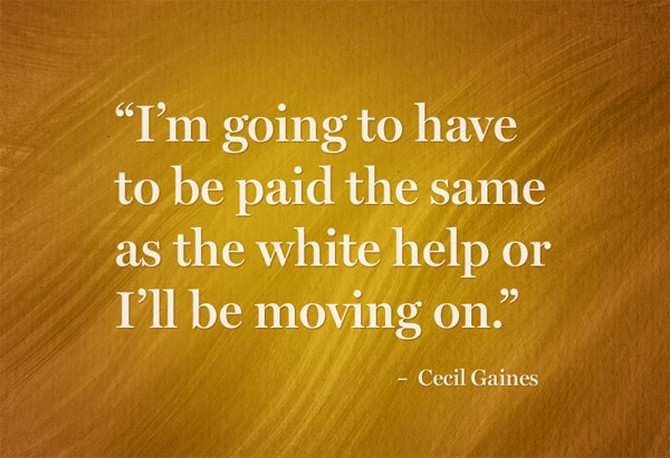 """I'm going to have to be paid the same as the white help or I'll be moving on."" – Cecil Gaines"
