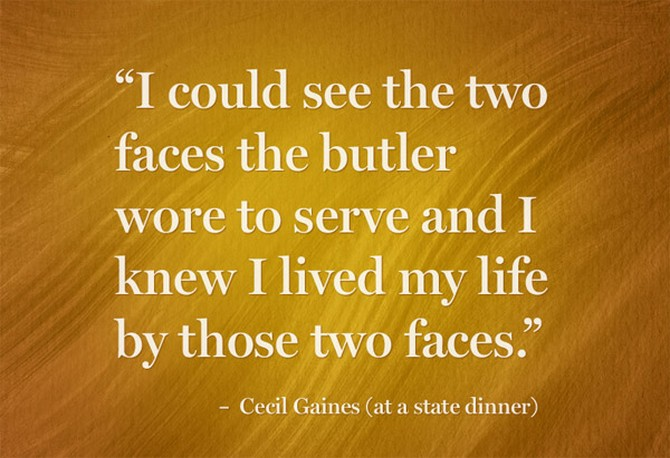"""I could see the two faces the butler wore to serve and I knew I lived my life by those two faces."" – Cecil Gaines (at a state dinner)"